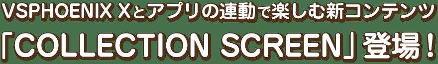 VSPHOENIX Xとアプリの連動で楽しむ新コンテンツ「COLLECTION SCREEN」登場!